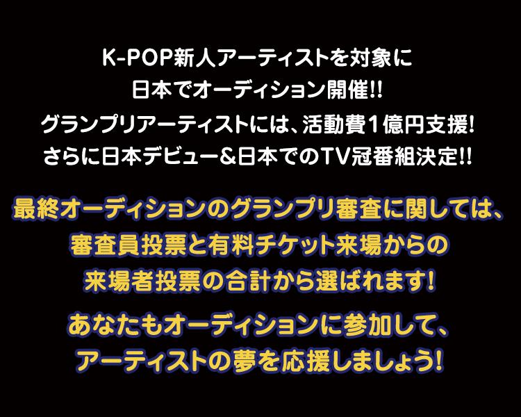 K-POP新人アーティストを対象に日本でオーディション開催!!グランプリアーティストには、活動費1億円支援!さらに日本デビュー&日本でのTV冠番組決定!!最終オーディションのグランプリ審査に関しては、審査員投票と有料チケット来場からの来場者投票の合計から選ばれます!あなたもオーディションに参加して、アーティストの夢を応援しましょう!